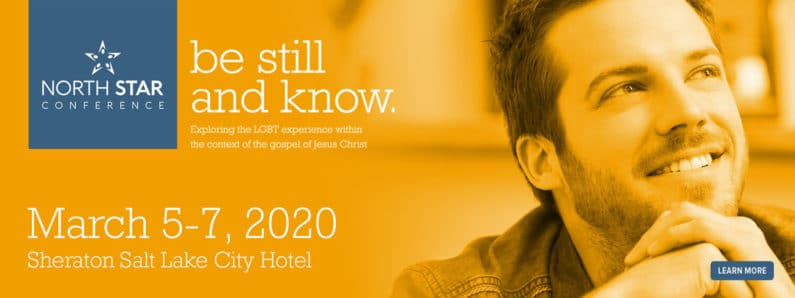 North Star Conference - be still and know. - Exploring the LGBT experience within the context of the gospel of Jesus Christ - March 5-7, 2020, Sheraton Salt Lake City Hotel