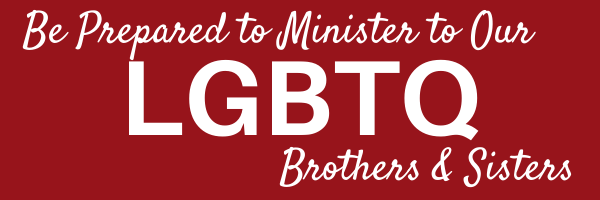 Be Prepared to Minister to Our LGBTQ Brothers & Sisters